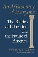An Aristocracy of Everyone : The Politics of Education and the Future of America by Benjamin R. Barber (1992, Hardcover)
