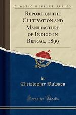 Report on the Cultivation and Manufacture of Indigo in Bengal, 1899 (Classic Rep