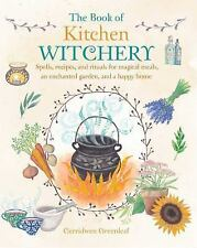 The Book of Kitchen Witchery: Spells, recipes, and rituals for magical meals, an
