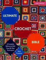 Ultimate Crochet Bible: A Complete Reference with Step-by-Step Techniques: By...