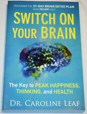 SWITCH ON YOUR BRAIN The Key to Peak Happiness Thinking and Health CAROLINE LEAF