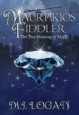 Maurpikios Fiddler:The True Meaning of Magic : Book I - Faith by M. J. Logan...