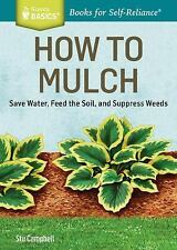 How to Mulch: Save Water, Feed the Soil, and Suppress Weeds. A Storey BASICS(R)T