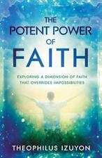 The Potent Power of Faith: Exploring a Dimension of Faith That Overrides Impossi
