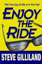 Enjoy the Ride: How to Experience the True Joy of Life by Steve Gilliland