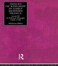 Images of Kingship in Early Modern France : Louis XI in Political Thought,...
