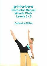 P-I-L-a-T-e-S Instructor Manual Wunda Chair Levels 3 - 5 by Catherine Wilks...