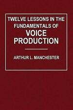 Twelve Lessons in the Fundamentals of Voice Production by Arthur L. Manchester