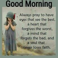 Good Morning Always Pray To Have Eyes That See The Best A Heart That Forgives