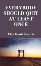 Everybody Should Quit at Least Once by Allan David Kolstein (2001, Paperback)