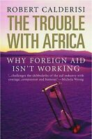 The Trouble with Africa. Why Foreign Aid Isn't Working by Calderisi, Robert (Pap