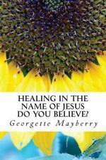 Healing in the Name of Jesus : Do You Believe? by Georgette Mayberry (2014,...