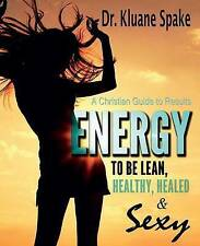 Energy to be Lean, Healthy, Healed, and Sexy!: A Christian Guide to Results!