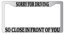 Chrome METAL License Plate Frame SORRY FOR DRIVING SO CLOSE IN FRONT OF YOU