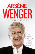 """VERY GOOD"" Cross, John, Arsene Wenger: The Inside Story of Arsenal Under Wenger"