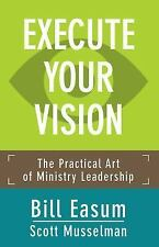 Execute Your Vision : The Practical Art of Ministry Leadership: By Easum, Bil...