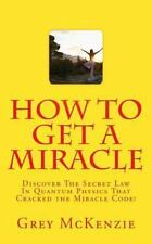 How to Get a Miracle : Discover the Secret Law in Quantum Physics That...