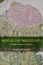 Beyond the Walled City: Colonial Exclusion in Havana: By Garcia, Guadalupe