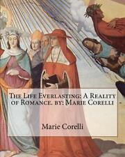 The Life Everlasting: a Reality of Romance. by: Marie Corelli by Marie...