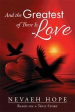 And the Greatest of These Is Love : Based on a True Story by Nevaeh Hope...
