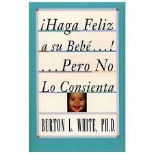Haga Feliz a Su Bebe... Pero No lo Consienta by Burton L. White (1995,...