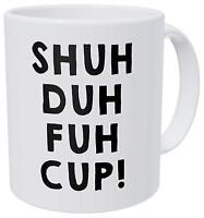 Shuh Duh Fuh Cup! - Funny Coffee Mug - Gift  Mug 11oz