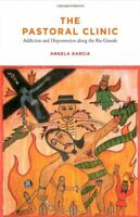 The Pastoral Clinic Addiction and Dispossession along the Rio Grande by Angela G