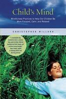 Child's Mind: Mindfulness Practices to Help Our Children Be More Focused, Calm,