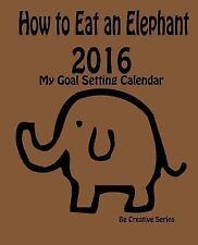 Be Creative: How to Eat an Elephant - 2016 : My Goal Setting Calendar by V....