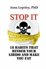 Stop It : 18 Habits That Hinder Your Libido and Make You Fat by Anna Lepeley...