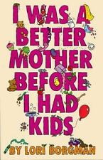 I Was a Better Mother Before I Had Kids by Lori Borgman (1999, Hardcover)