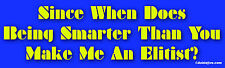Since When Does Being Smarter Than You Make Me An Elitist? - Bumper Sticker
