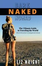 Bare Naked Nomad : The Ultimate Guide to Traveling the World with Nothing...
