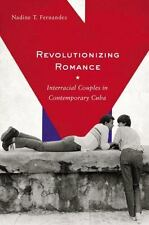 Revolutionizing Romance : Interracial Couples in Contemporary Cuba by Nadine T.…