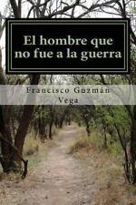 El Hombre Que No Fue a la Guerra by Francisco Guzman Vega (2016, Paperback)