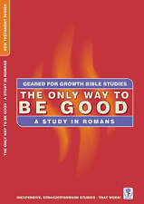 NEW The Only Way to be Good: A Study in Romans (Geared for Growth)