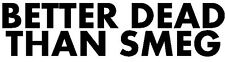 Better Dead than Smeg Red Dwarf vinyl decal sticker BBC funny
