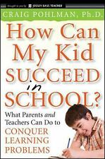 How Can My Kid Succeed in School What Parents and Teachers Can Do to Conquer Lea