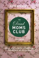 Dead Moms Club : A Memoir About Death, Grief, and Surviving the Mother of All...