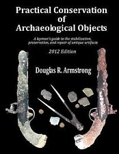 Practical Conservation Of Archaeological Objects: A Layman's Guide To The Sta...