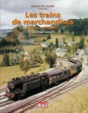 Images de trains Tome XXI - Les trains de marchandises à la SNCF 1938 - 1972