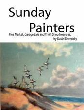 Sunday Painters : Flea Market, Garage Sale and Thrift Shop Treasures by David...