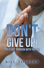 Don't Give Up! : God Is Not Through with You Yet by Bill Tolbert (2014,...