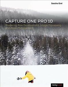 Capture One Pro 10 : Mastering Raw Development, Image Processing, and Asset M...