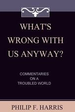 What's Wrong with Us Anyway? : Commentaries on a Troubled World by Philip...