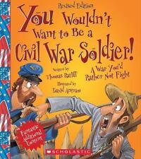 You Wouldn't Want to...: You Wouldn't Want to Be a Civil War Soldier! : A War...