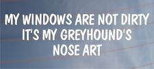 MY WINDOWS ARE NOT DIRTY IT'S MY GREYHOUND'S NOSE ART Funny Car/Van Dog Sticker