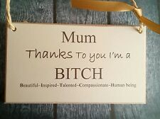 Mum thanks to you I'm a bitch hanging Signs Plaques/christmas gift/funny/cards