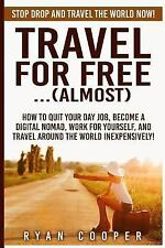Travel for Free. . (Almost) : Stop Drop and Travel the World NOW! How to Quit...