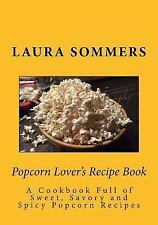 Popcorn Lover's Recipe Book : A Cookbook Full of Sweet, Savory and Spicy...